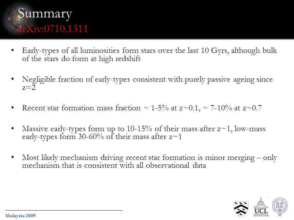 Malaysia 2009 Summary arXiv:0710.1311 Early-types of all luminosities form stars over the last 10 Gyrs, although bulk of the stars do form at high redshift Negligible fraction of early-types consistent with purely passive ageing since z=2 Recent star formation mass fraction ~ 1-5% at z~0.1, ~ 7-10% at z~0.7 Massive early-types form up to 10-15% of their mass after z~1, low-mass early-types form 30-60% of their mass after z~1 Most likely mechanism driving recent star formation is minor merging – only mechanism that is consistent with all observational data
