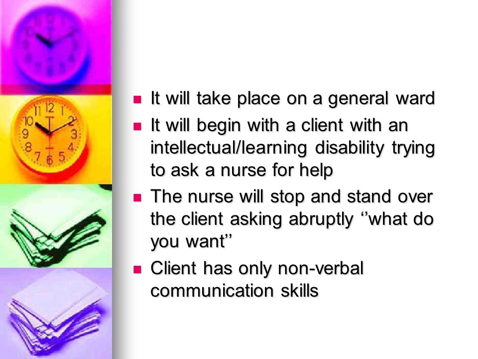 It will take place on a general ward It will take place on a general ward It will begin with a client with an intellectual/learning disability trying to ask a nurse for help It will begin with a client with an intellectual/learning disability trying to ask a nurse for help The nurse will stop and stand over the client asking abruptly what do you want The nurse will stop and stand over the client asking abruptly what do you want Client has only non-verbal communication skills Client has only non-verbal communication skills