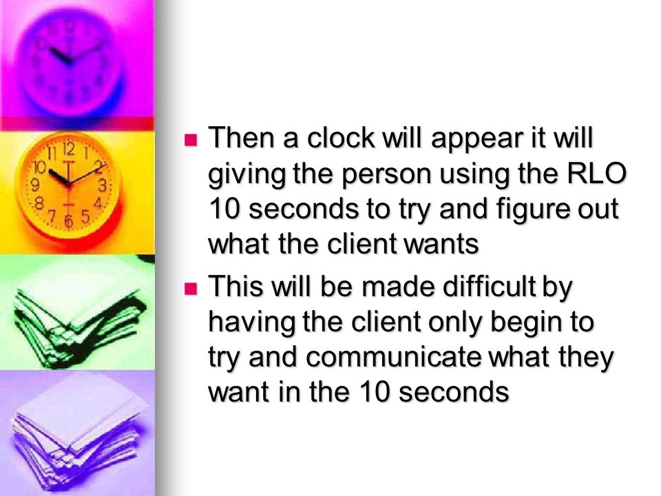 Then a clock will appear it will giving the person using the RLO 10 seconds to try and figure out what the client wants Then a clock will appear it will giving the person using the RLO 10 seconds to try and figure out what the client wants This will be made difficult by having the client only begin to try and communicate what they want in the 10 seconds This will be made difficult by having the client only begin to try and communicate what they want in the 10 seconds