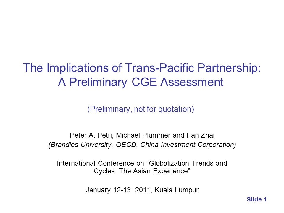 Slide 1 The Implications of Trans-Pacific Partnership: A Preliminary CGE Assessment (Preliminary, not for quotation) Peter A. Petri, Michael Plummer a