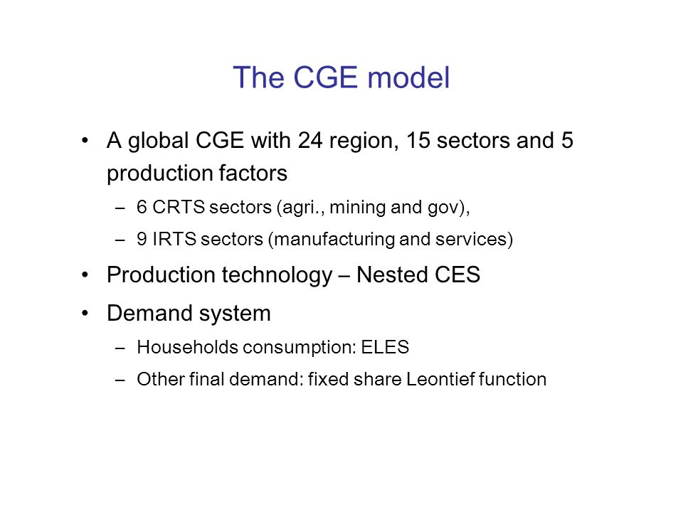 The CGE model A global CGE with 24 region, 15 sectors and 5 production factors –6 CRTS sectors (agri., mining and gov), –9 IRTS sectors (manufacturing