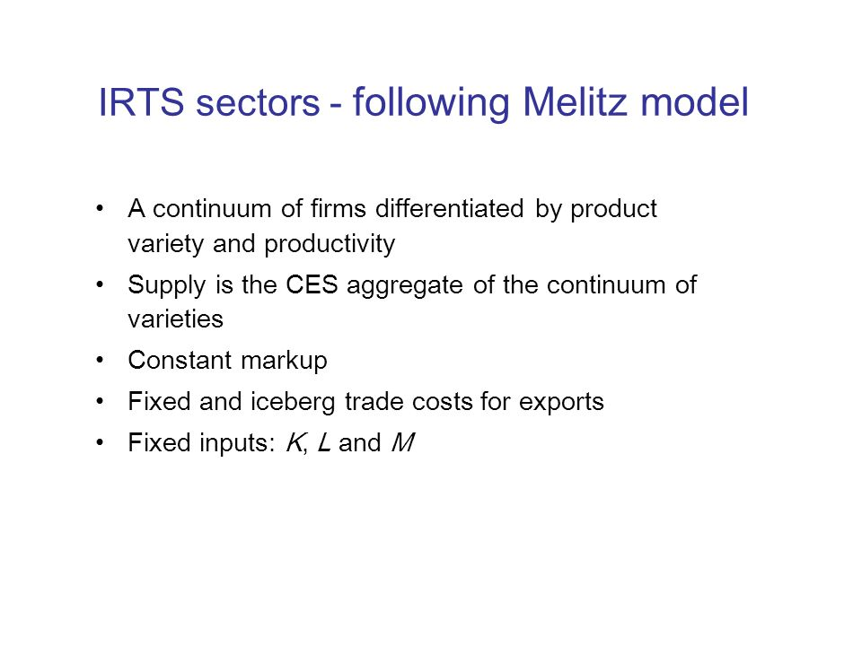 IRTS sectors - following Melitz model A continuum of firms differentiated by product variety and productivity Supply is the CES aggregate of the conti