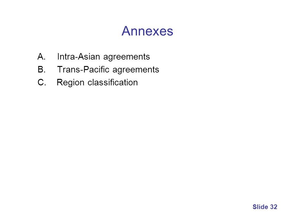 Annexes A. Intra-Asian agreements B. Trans-Pacific agreements C. Region classification Slide 32