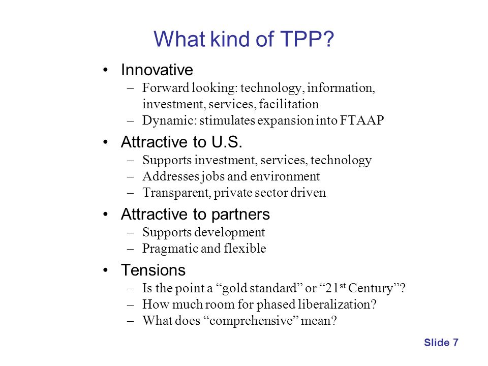 What kind of TPP? Innovative –Forward looking: technology, information, investment, services, facilitation –Dynamic: stimulates expansion into FTAAP A