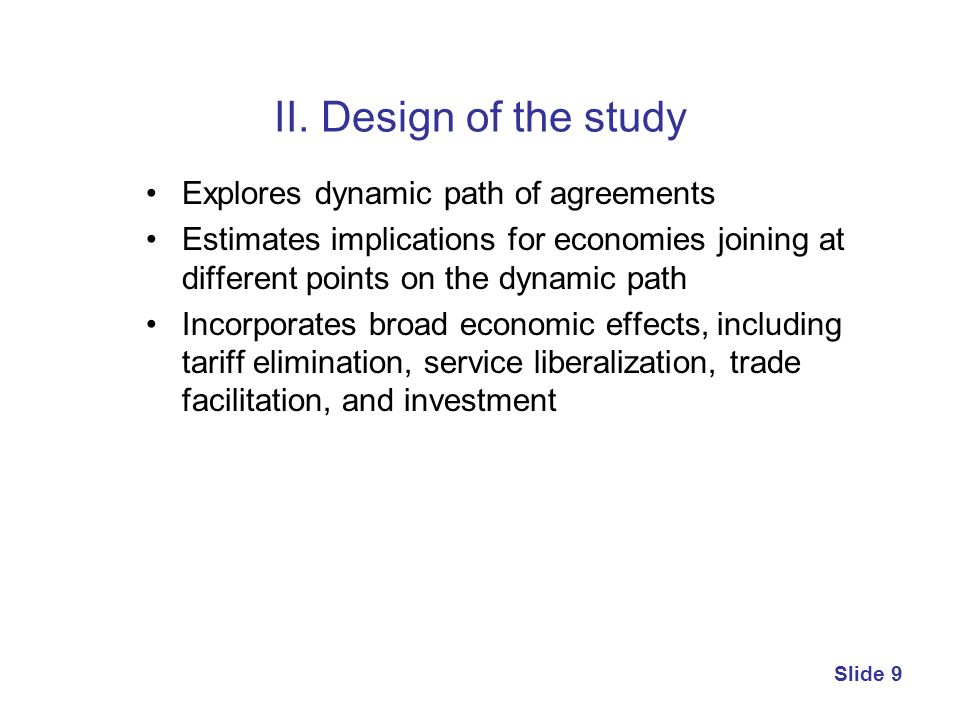 II. Design of the study Explores dynamic path of agreements Estimates implications for economies joining at different points on the dynamic path Incor