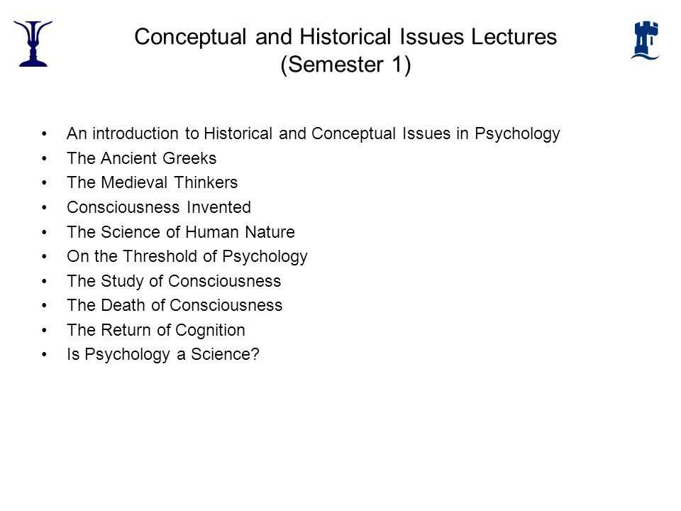 Conceptual and Historical Issues Lectures (Semester 1) An introduction to Historical and Conceptual Issues in Psychology The Ancient Greeks The Mediev