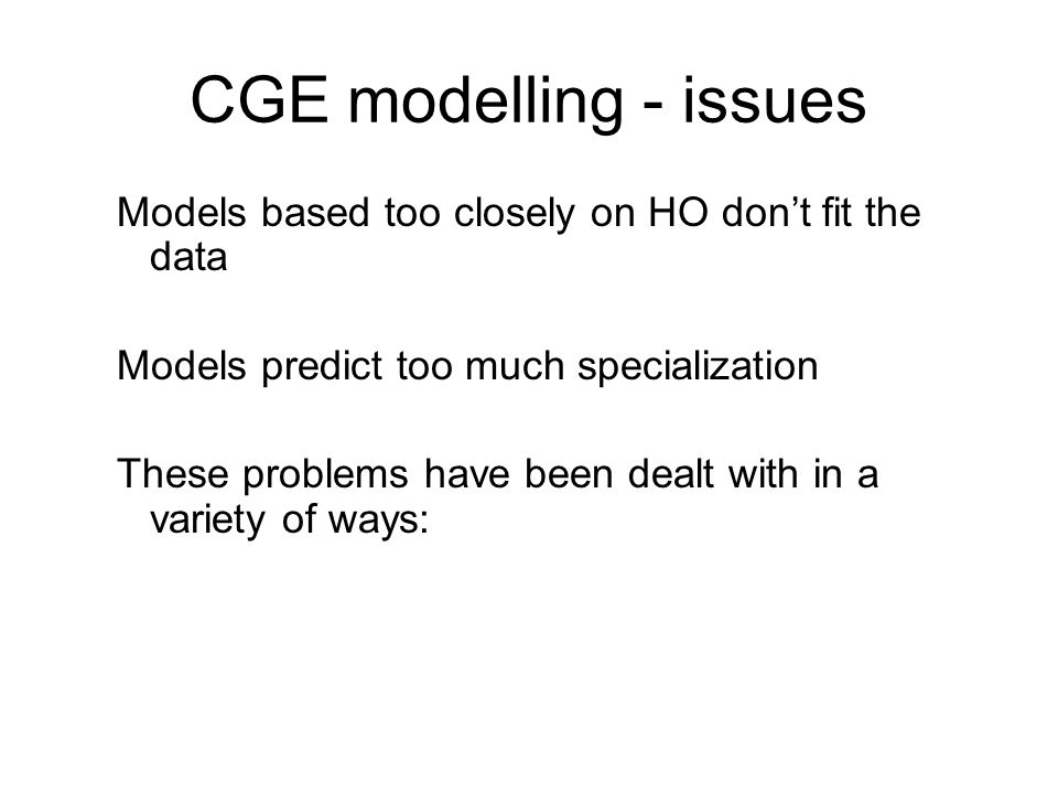 CGE modelling - issues Models based too closely on HO dont fit the data Models predict too much specialization These problems have been dealt with in a variety of ways: