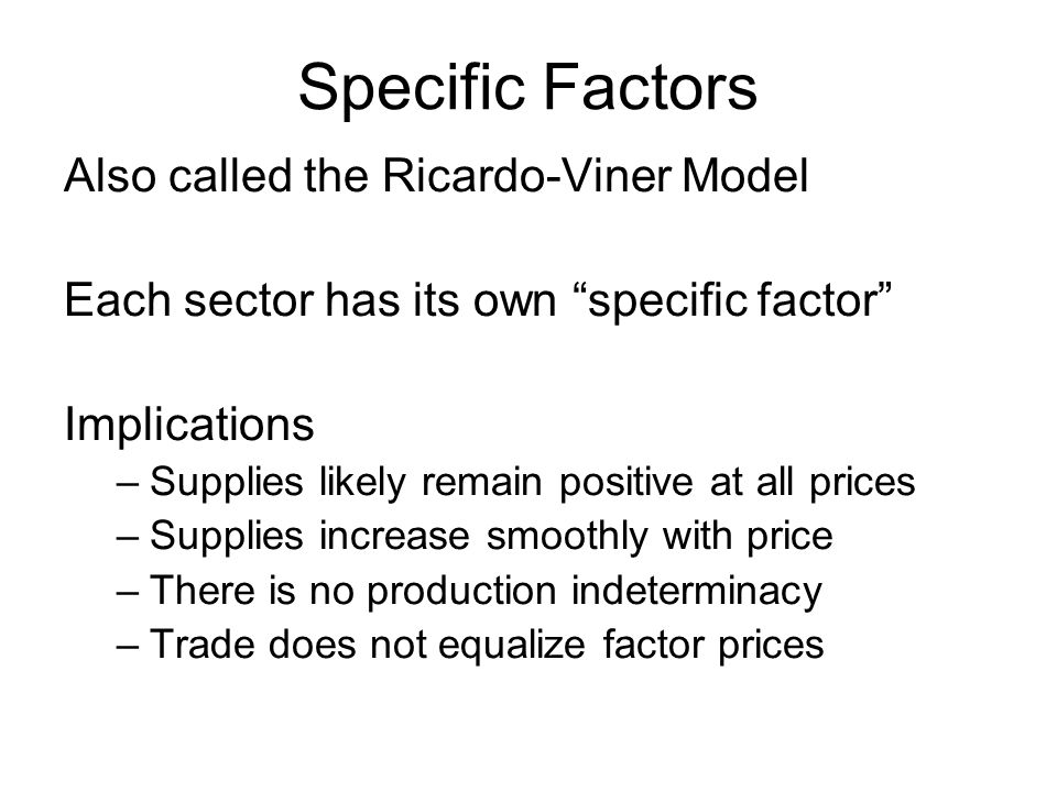 Specific Factors Also called the Ricardo-Viner Model Each sector has its own specific factor Implications –Supplies likely remain positive at all prices –Supplies increase smoothly with price –There is no production indeterminacy –Trade does not equalize factor prices