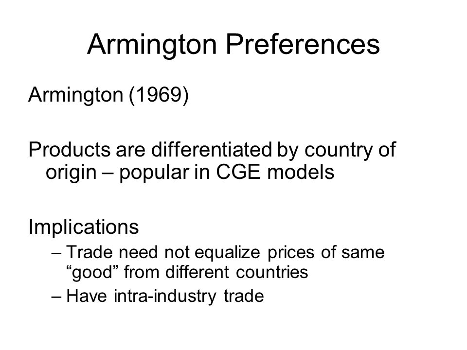 Armington Preferences Armington (1969) Products are differentiated by country of origin – popular in CGE models Implications –Trade need not equalize prices of same good from different countries –Have intra-industry trade