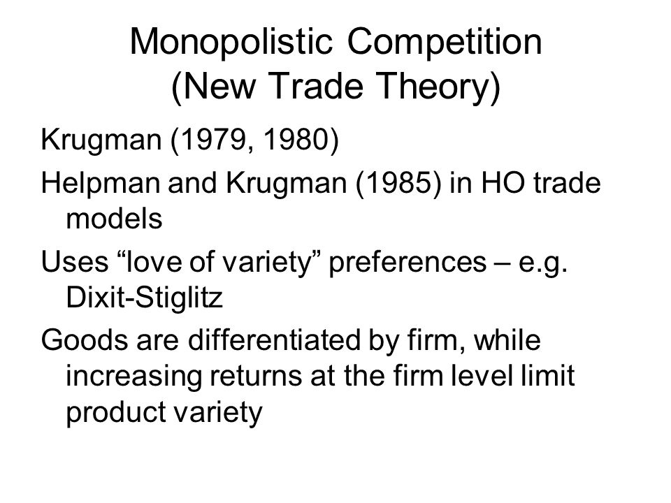 Monopolistic Competition (New Trade Theory) Krugman (1979, 1980) Helpman and Krugman (1985) in HO trade models Uses love of variety preferences – e.g.