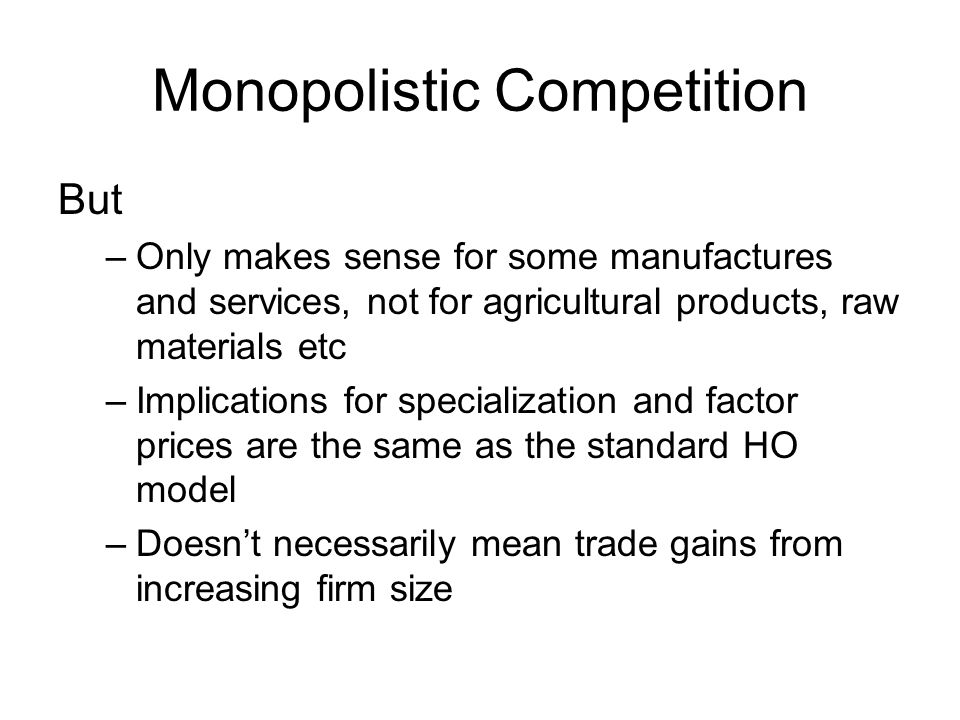Monopolistic Competition But –Only makes sense for some manufactures and services, not for agricultural products, raw materials etc –Implications for specialization and factor prices are the same as the standard HO model –Doesnt necessarily mean trade gains from increasing firm size