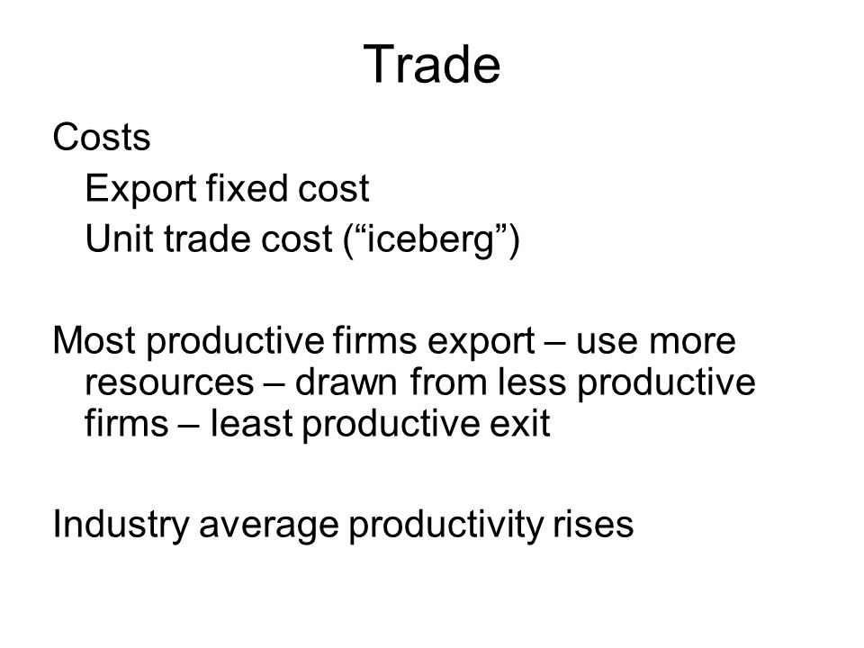 Trade Costs Export fixed cost Unit trade cost (iceberg) Most productive firms export – use more resources – drawn from less productive firms – least productive exit Industry average productivity rises