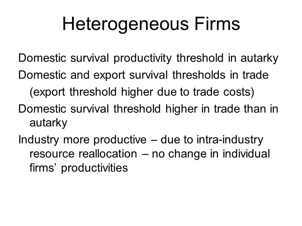 Heterogeneous Firms Domestic survival productivity threshold in autarky Domestic and export survival thresholds in trade (export threshold higher due to trade costs) Domestic survival threshold higher in trade than in autarky Industry more productive – due to intra-industry resource reallocation – no change in individual firms productivities