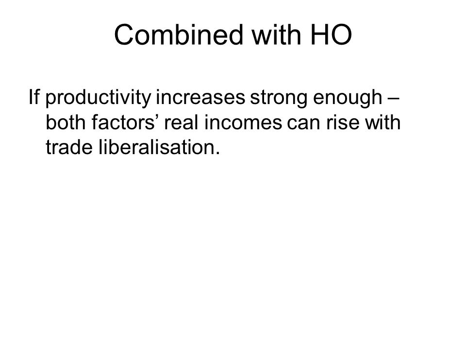 Combined with HO If productivity increases strong enough – both factors real incomes can rise with trade liberalisation.