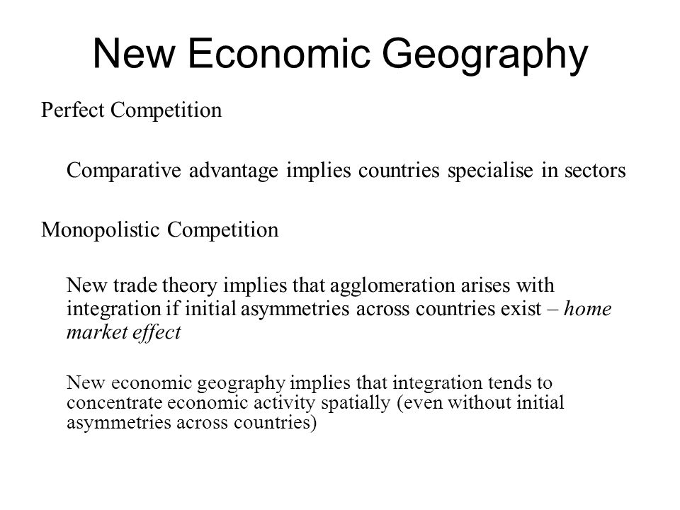 New Economic Geography Perfect Competition Comparative advantage implies countries specialise in sectors Monopolistic Competition New trade theory implies that agglomeration arises with integration if initial asymmetries across countries exist – home market effect New economic geography implies that integration tends to concentrate economic activity spatially (even without initial asymmetries across countries)