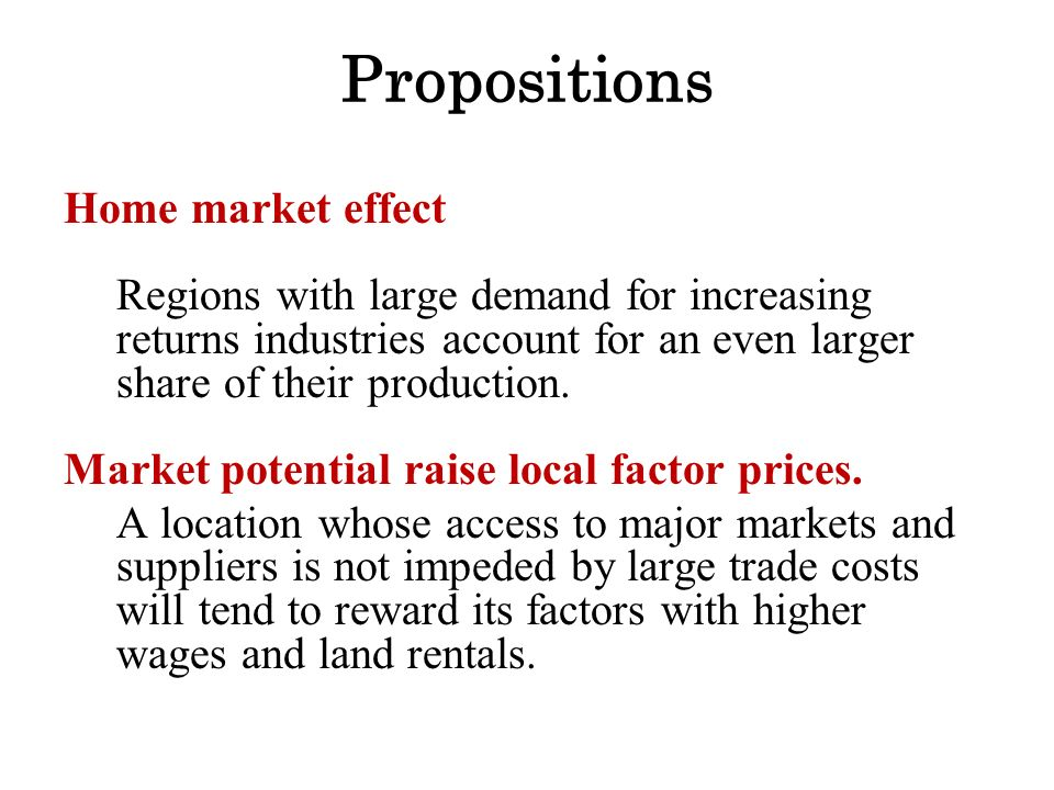 Propositions Home market effect Regions with large demand for increasing returns industries account for an even larger share of their production.