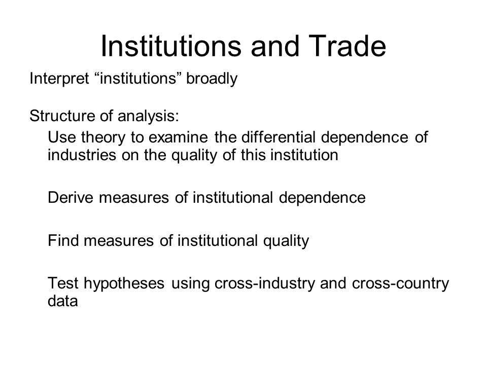 Institutions and Trade Interpret institutions broadly Structure of analysis: Use theory to examine the differential dependence of industries on the quality of this institution Derive measures of institutional dependence Find measures of institutional quality Test hypotheses using cross-industry and cross-country data