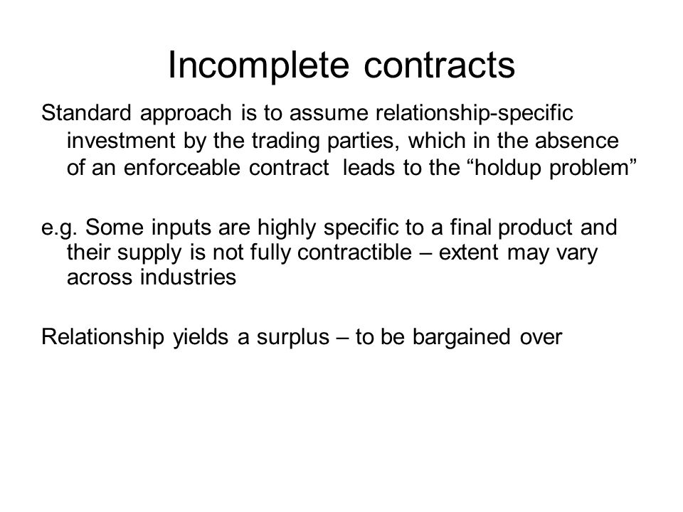 Incomplete contracts Standard approach is to assume relationship-specific investment by the trading parties, which in the absence of an enforceable contract leads to the holdup problem e.g.