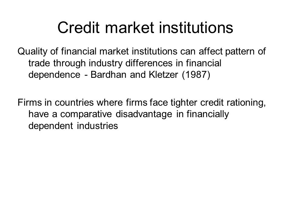 Credit market institutions Quality of financial market institutions can affect pattern of trade through industry differences in financial dependence - Bardhan and Kletzer (1987) Firms in countries where firms face tighter credit rationing, have a comparative disadvantage in financially dependent industries