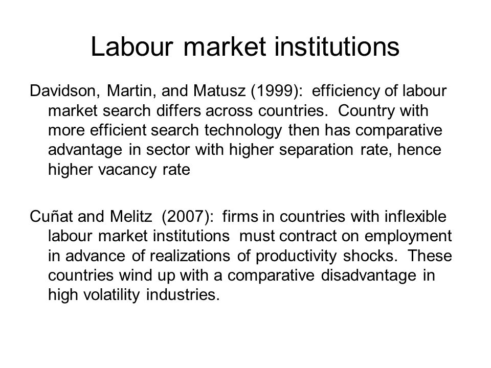 Labour market institutions Davidson, Martin, and Matusz (1999): efficiency of labour market search differs across countries.