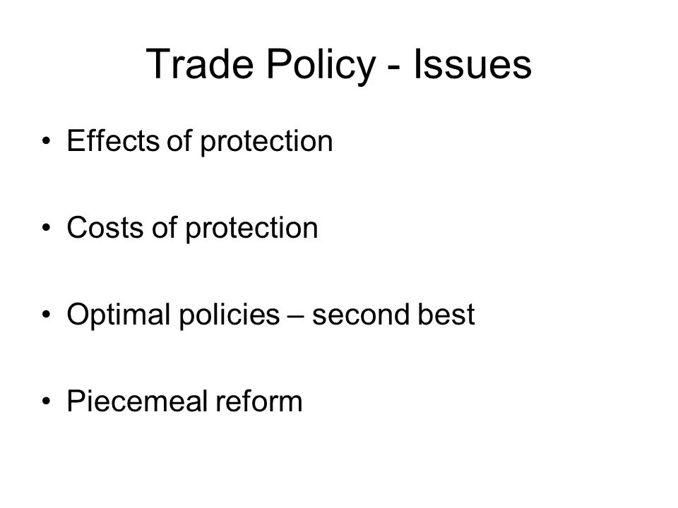 Trade Policy - Issues Effects of protection Costs of protection Optimal policies – second best Piecemeal reform