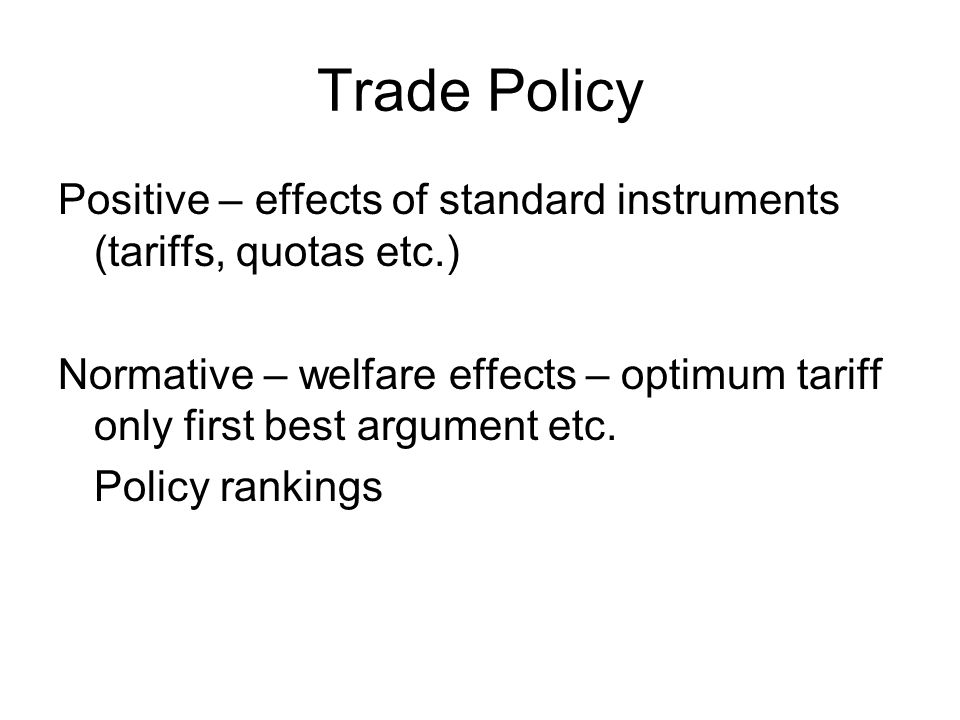 Trade Policy Positive – effects of standard instruments (tariffs, quotas etc.) Normative – welfare effects – optimum tariff only first best argument etc.