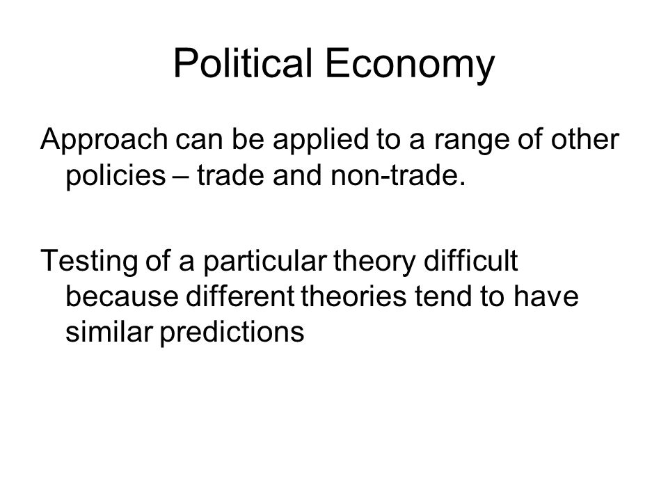 Political Economy Approach can be applied to a range of other policies – trade and non-trade.