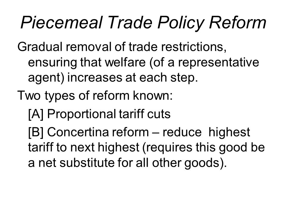 Piecemeal Trade Policy Reform Gradual removal of trade restrictions, ensuring that welfare (of a representative agent) increases at each step.