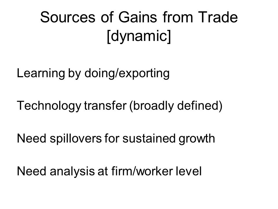 Sources of Gains from Trade [dynamic] Learning by doing/exporting Technology transfer (broadly defined) Need spillovers for sustained growth Need analysis at firm/worker level