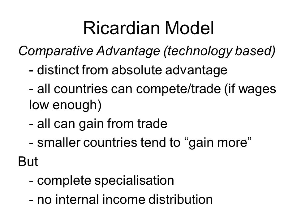 Ricardian Model Comparative Advantage (technology based) - distinct from absolute advantage - all countries can compete/trade (if wages low enough) - all can gain from trade - smaller countries tend to gain more But - complete specialisation - no internal income distribution