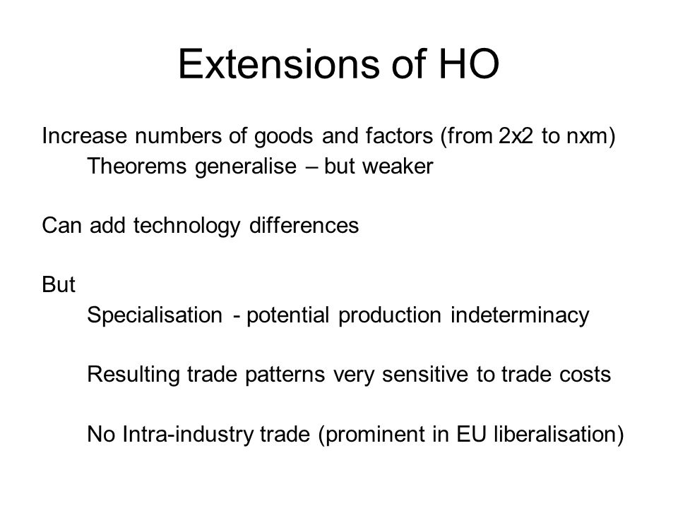Extensions of HO Increase numbers of goods and factors (from 2x2 to nxm) Theorems generalise – but weaker Can add technology differences But Specialisation - potential production indeterminacy Resulting trade patterns very sensitive to trade costs No Intra-industry trade (prominent in EU liberalisation)
