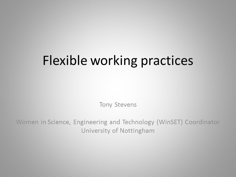 Flexible working practices Tony Stevens Women in Science, Engineering and Technology (WinSET) Coordinator University of Nottingham