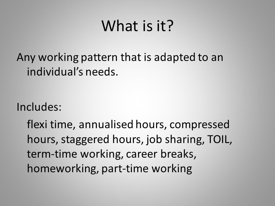 What is it? Any working pattern that is adapted to an individuals needs. Includes: flexi time, annualised hours, compressed hours, staggered hours, jo