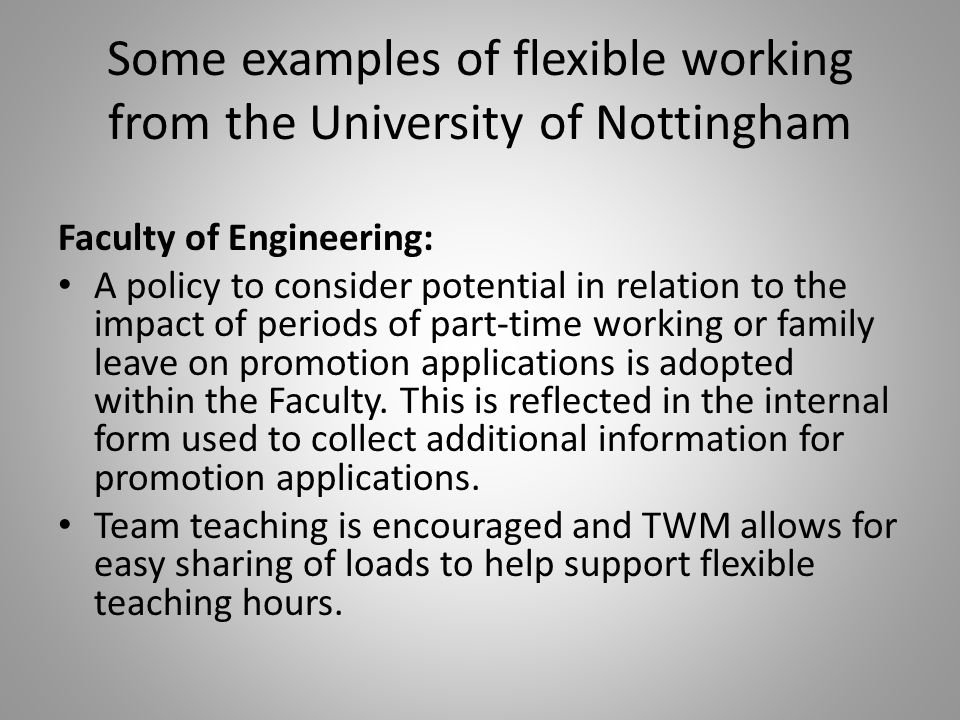 Some examples of flexible working from the University of Nottingham Faculty of Engineering: A policy to consider potential in relation to the impact of periods of part-time working or family leave on promotion applications is adopted within the Faculty.