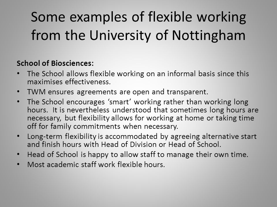 Some examples of flexible working from the University of Nottingham School of Biosciences: The School allows flexible working on an informal basis since this maximises effectiveness.