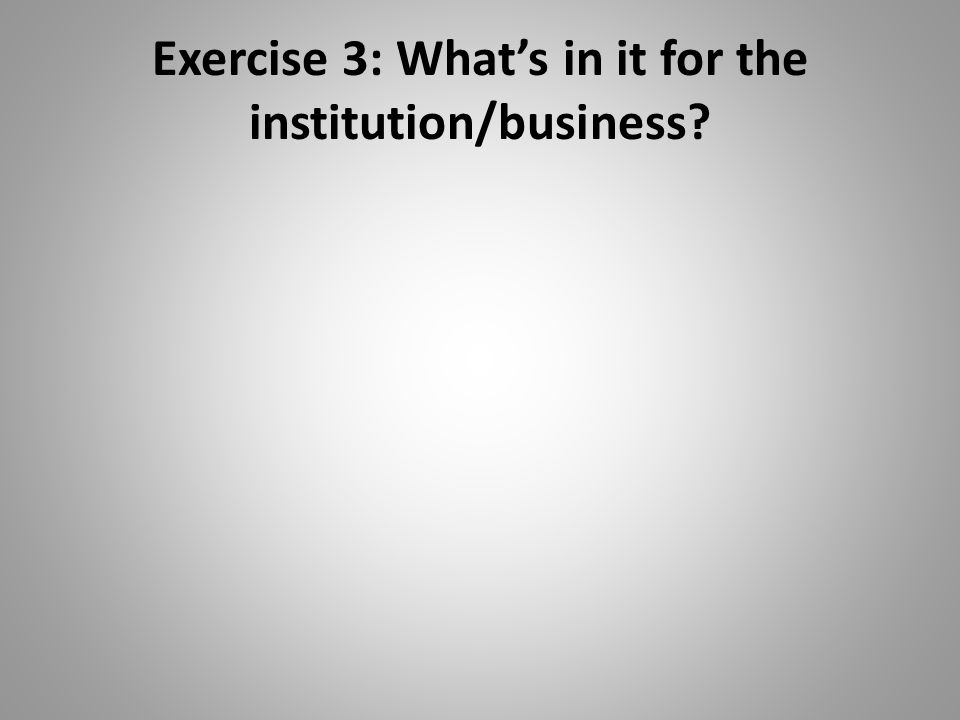 Exercise 3: Whats in it for the institution/business