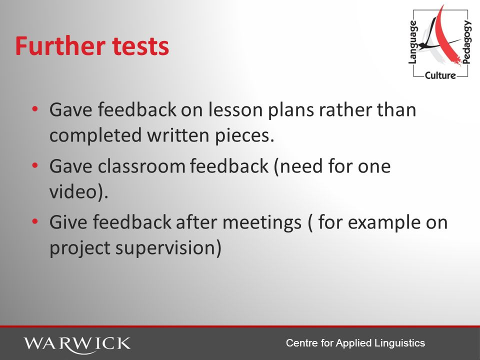 Centre for Applied Linguistics Further tests Gave feedback on lesson plans rather than completed written pieces. Gave classroom feedback (need for one