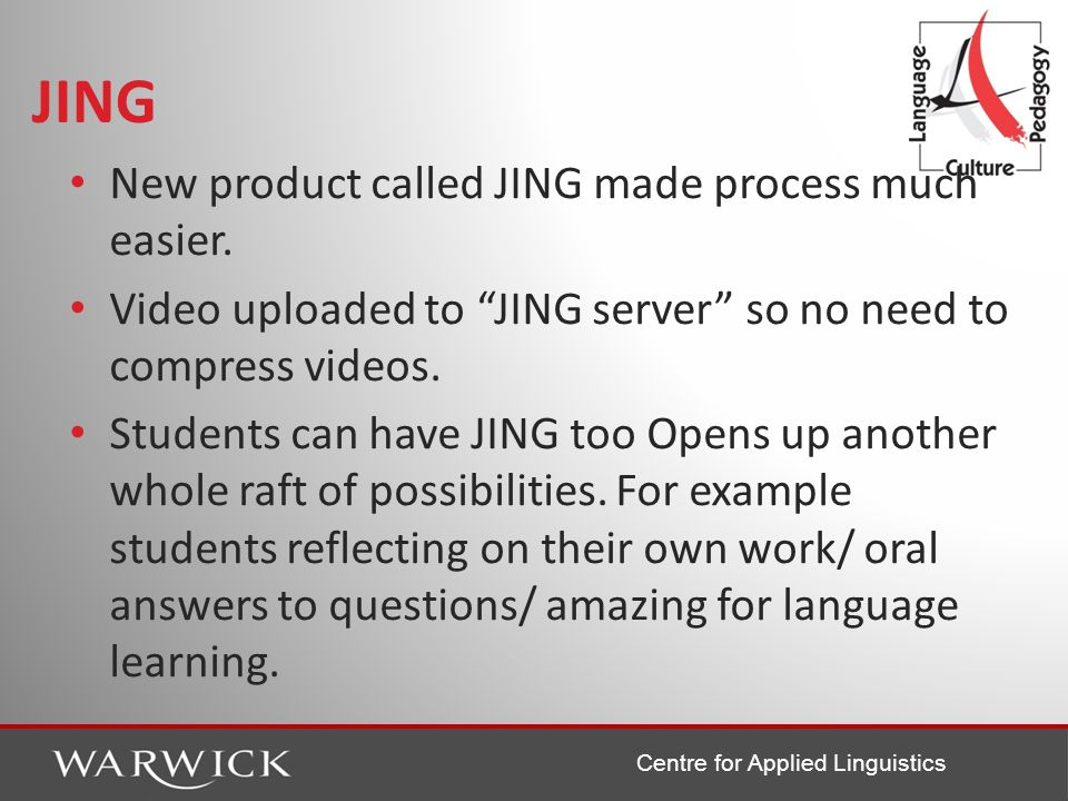 Centre for Applied Linguistics JING New product called JING made process much easier. Video uploaded to JING server so no need to compress videos. Stu