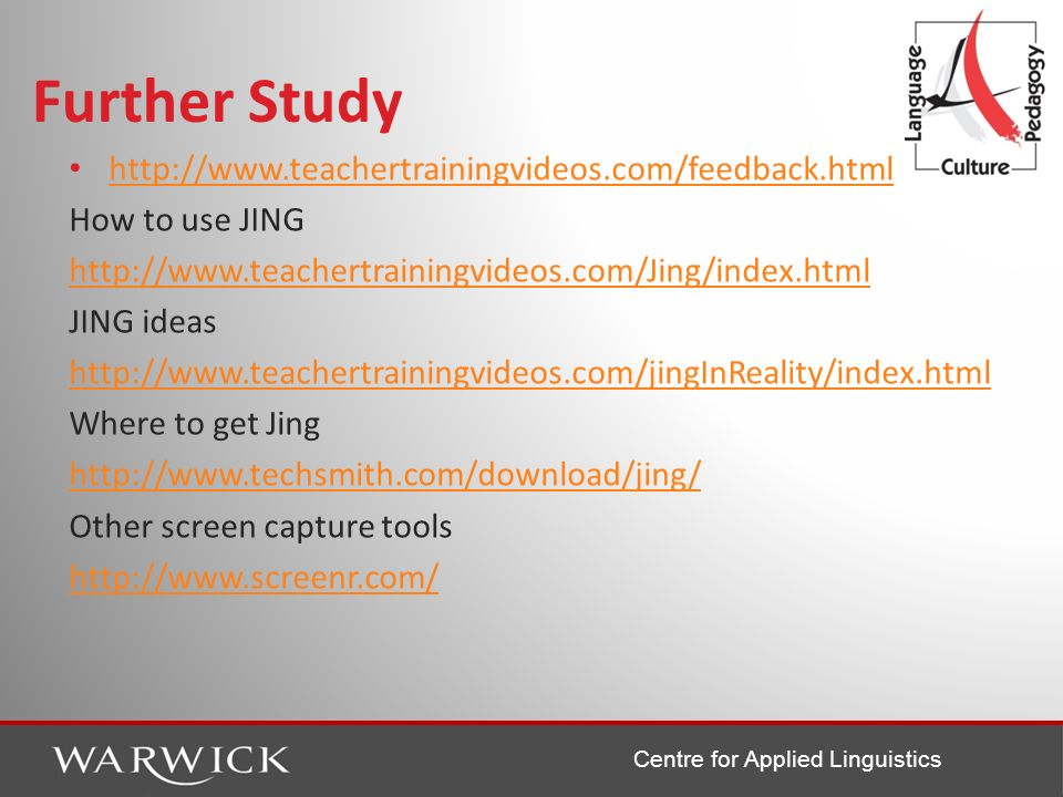 Centre for Applied Linguistics Further Study http://www.teachertrainingvideos.com/feedback.html How to use JING http://www.teachertrainingvideos.com/J