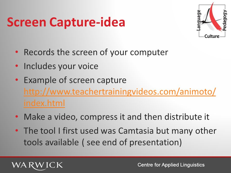 Centre for Applied Linguistics Screen Capture-idea Records the screen of your computer Includes your voice Example of screen capture http://www.teache