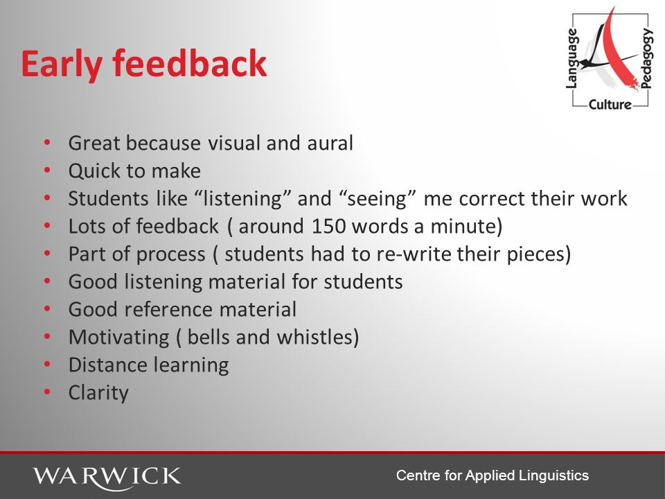 Centre for Applied Linguistics Early feedback Great because visual and aural Quick to make Students like listening and seeing me correct their work Lo