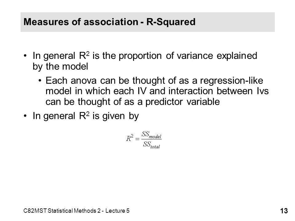 C82MST Statistical Methods 2 - Lecture 5 13 Measures of association - R-Squared In general R 2 is the proportion of variance explained by the model Each anova can be thought of as a regression-like model in which each IV and interaction between Ivs can be thought of as a predictor variable In general R 2 is given by