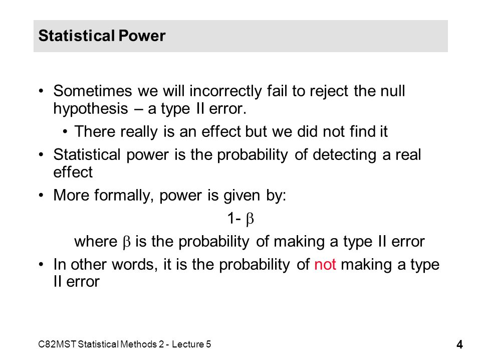 C82MST Statistical Methods 2 - Lecture 5 4 Statistical Power Sometimes we will incorrectly fail to reject the null hypothesis – a type II error.