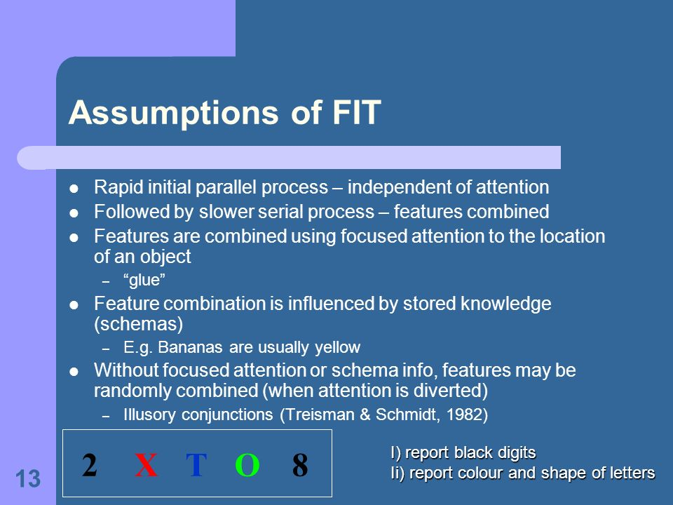 13 Assumptions of FIT Rapid initial parallel process – independent of attention Followed by slower serial process – features combined Features are com