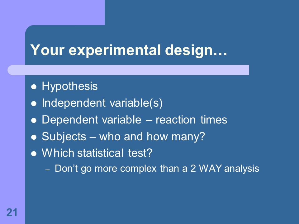 21 Your experimental design… Hypothesis Independent variable(s) Dependent variable – reaction times Subjects – who and how many? Which statistical tes