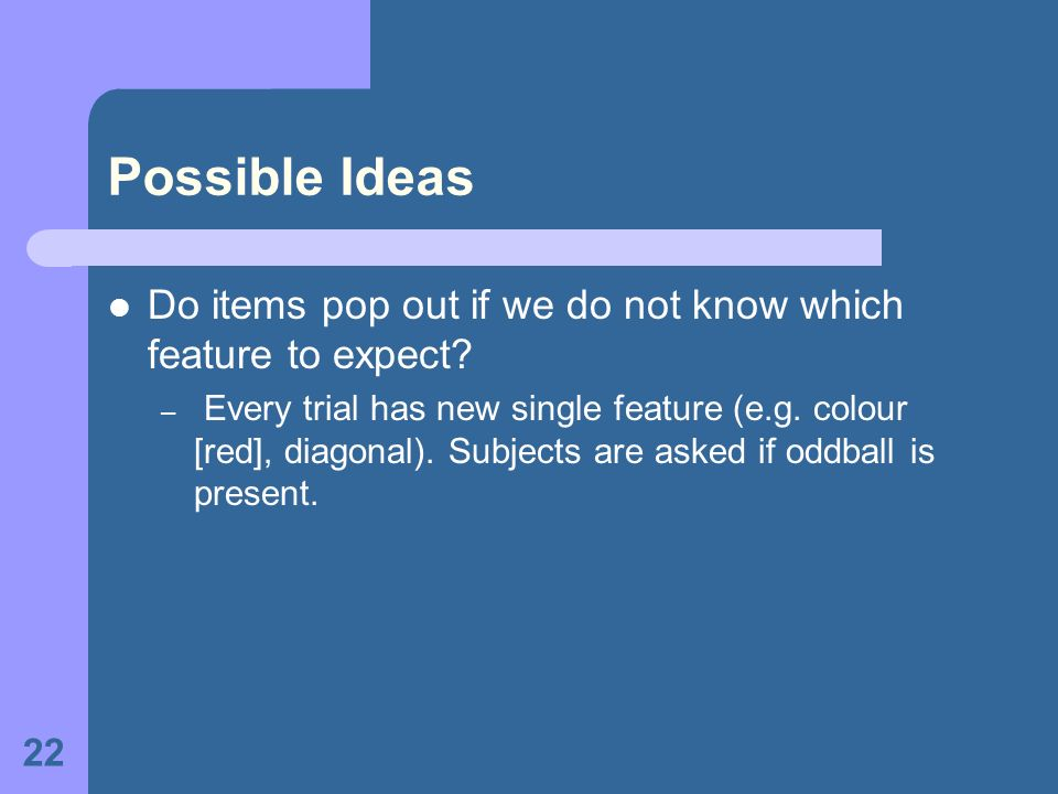 22 Possible Ideas Do items pop out if we do not know which feature to expect? – Every trial has new single feature (e.g. colour [red], diagonal). Subj