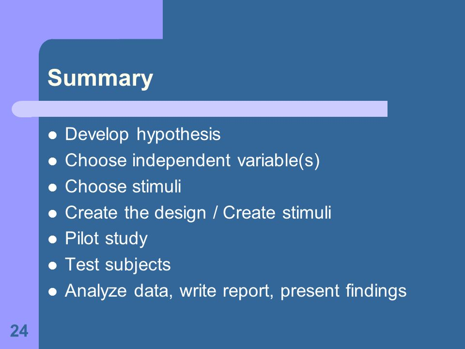 24 Summary Develop hypothesis Choose independent variable(s) Choose stimuli Create the design / Create stimuli Pilot study Test subjects Analyze data,