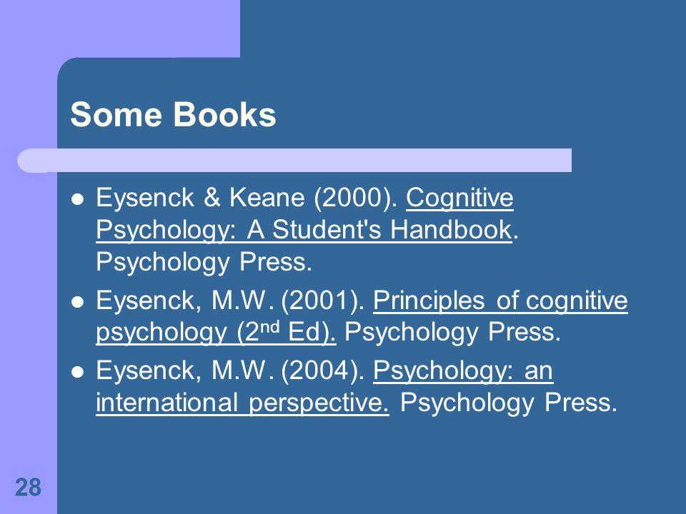 28 Some Books Eysenck & Keane (2000). Cognitive Psychology: A Student's Handbook. Psychology Press. Eysenck, M.W. (2001). Principles of cognitive psyc