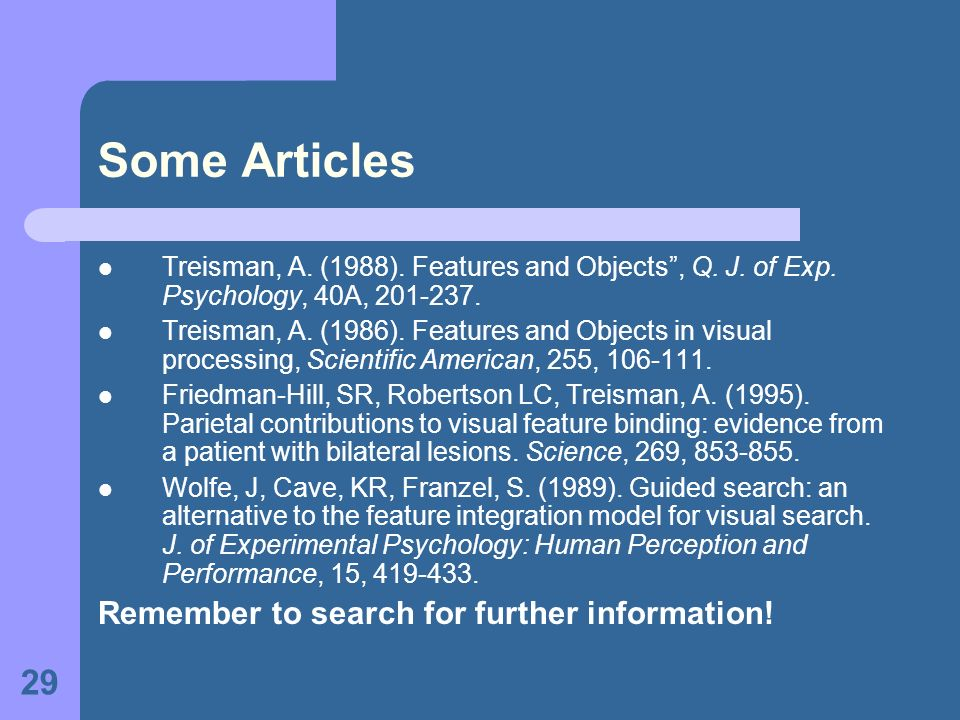 29 Some Articles Treisman, A. (1988). Features and Objects, Q. J. of Exp. Psychology, 40A, 201-237. Treisman, A. (1986). Features and Objects in visua