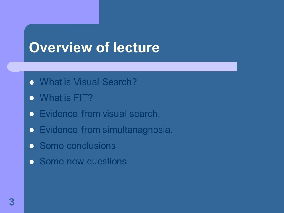 3 What is Visual Search? What is FIT? Evidence from visual search. Evidence from simultanagnosia. Some conclusions Some new questions Overview of lect